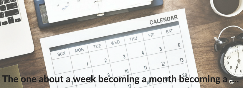 The one about how a week turns into a month turns into … well, you get the idea